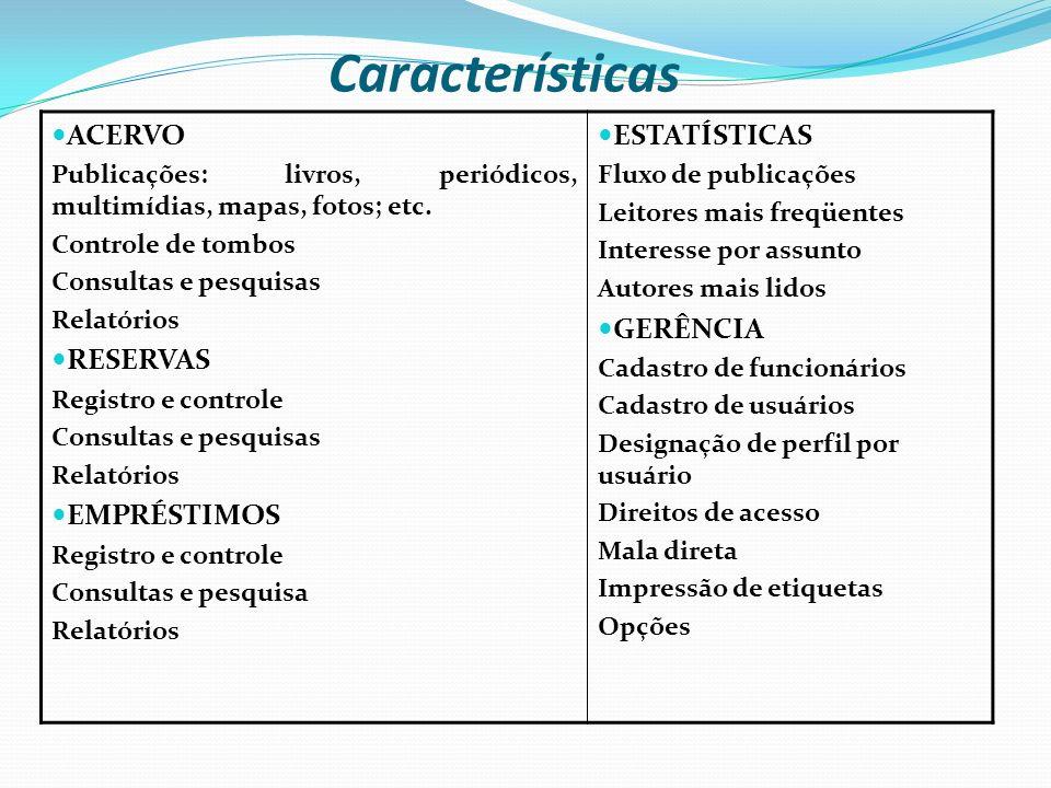 Características ACERVO Publicações: livros, periódicos, multimídias, mapas, fotos; etc. Controle de tombos Consultas e pesquisas Relatórios RESERVAS R