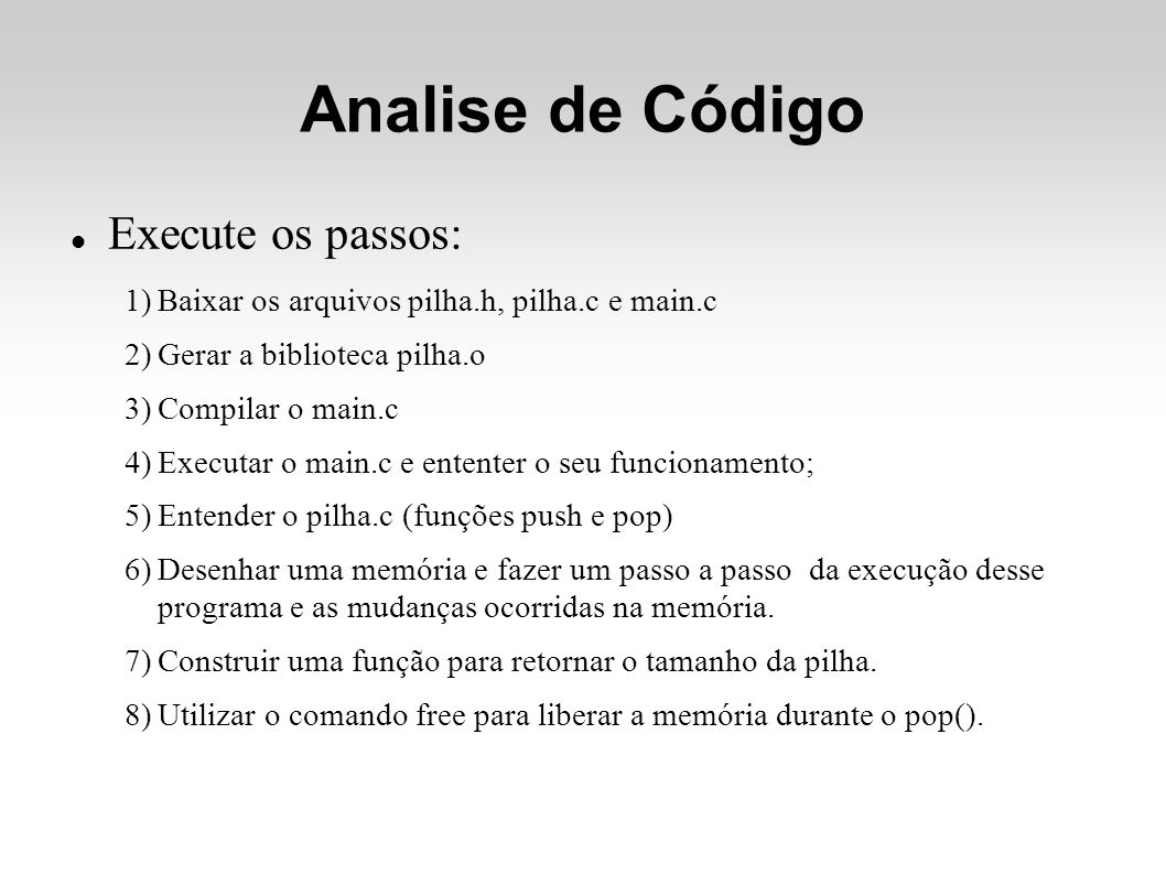 Analise de Código Execute os passos: 1)Baixar os arquivos pilha.h, pilha.c e main.c 2)Gerar a biblioteca pilha.o 3)Compilar o main.c 4)Executar o main