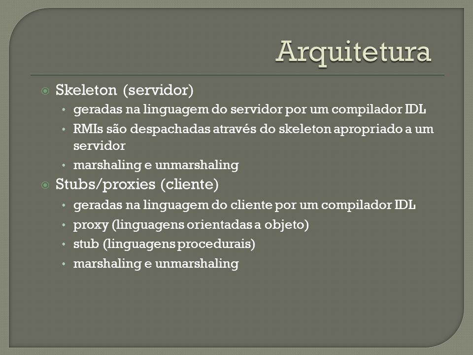 Skeleton (servidor) geradas na linguagem do servidor por um compilador IDL RMIs são despachadas através do skeleton apropriado a um servidor marshaling e unmarshaling Stubs/proxies (cliente) geradas na linguagem do cliente por um compilador IDL proxy (linguagens orientadas a objeto) stub (linguagens procedurais) marshaling e unmarshaling