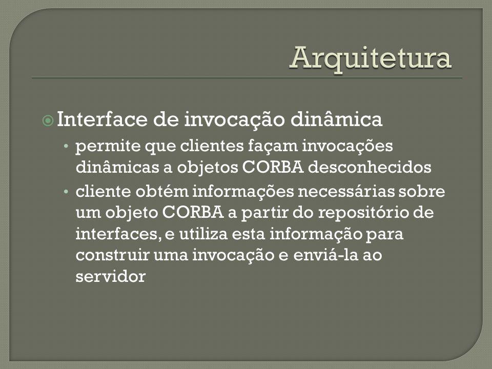 Interface de invocação dinâmica permite que clientes façam invocações dinâmicas a objetos CORBA desconhecidos cliente obtém informações necessárias sobre um objeto CORBA a partir do repositório de interfaces, e utiliza esta informação para construir uma invocação e enviá-la ao servidor