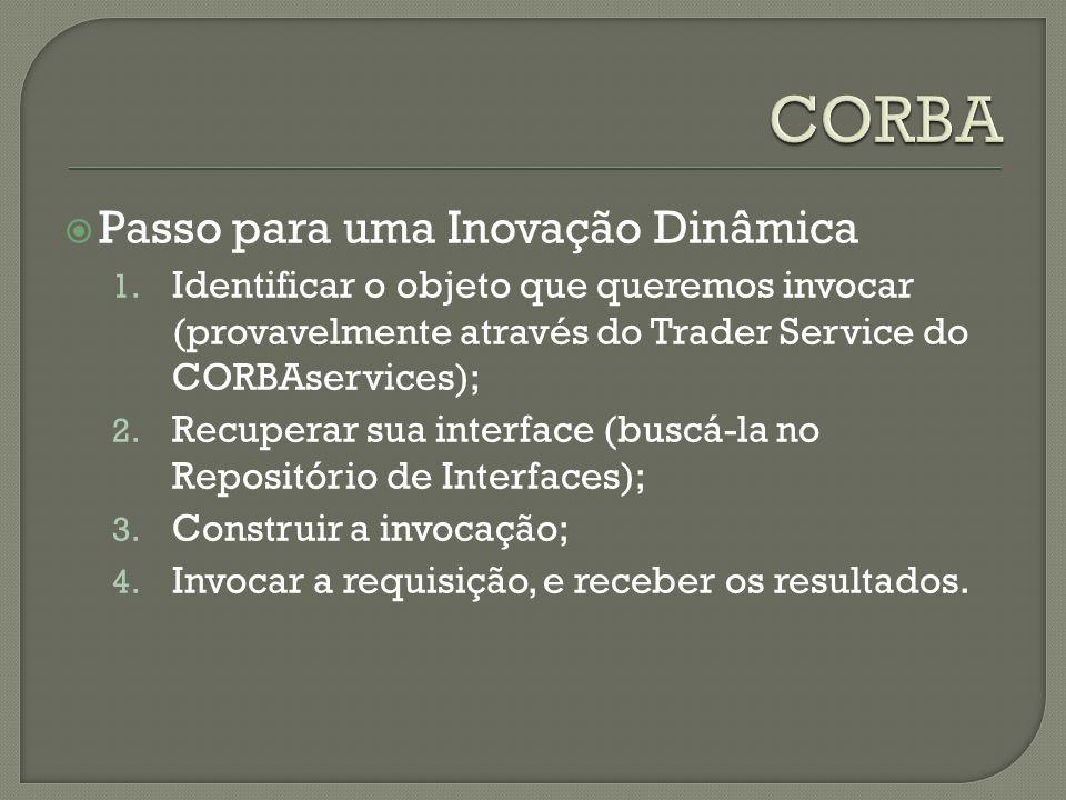 Passo para uma Inovação Dinâmica 1. Identificar o objeto que queremos invocar (provavelmente através do Trader Service do CORBAservices); 2. Recuperar