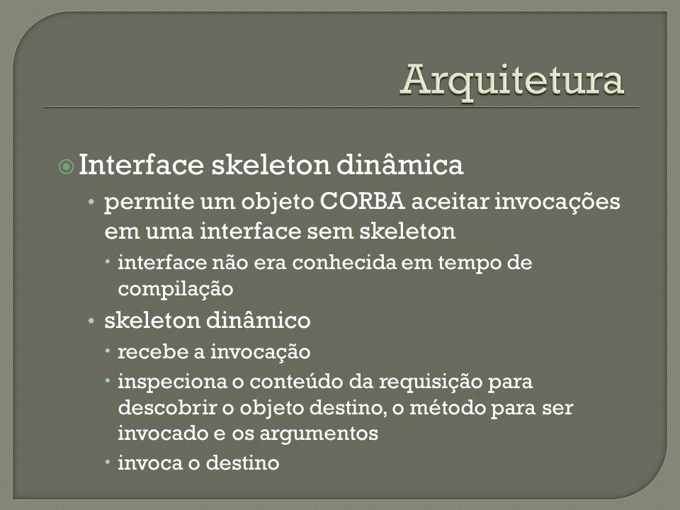 Interface skeleton dinâmica permite um objeto CORBA aceitar invocações em uma interface sem skeleton interface não era conhecida em tempo de compilação skeleton dinâmico recebe a invocação inspeciona o conteúdo da requisição para descobrir o objeto destino, o método para ser invocado e os argumentos invoca o destino