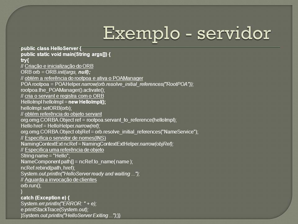 public class HelloServer { public static void main(String args[]) { try{ // Criação e inicialização do ORB ORB orb = ORB.init(args, null); // obtém a referência do rootpoa e ativa o POAManager POA rootpoa = POAHelper.narrow(orb.resolve_initial_references( RootPOA )); rootpoa.the_POAManager().activate(); // cria o servant e registra com o ORB HelloImpl helloImpl = new HelloImpl(); helloImpl.setORB(orb); // obtém referência do objeto servant org.omg.CORBA.Object ref = rootpoa.servant_to_reference(helloImpl); Hello href = HelloHelper.narrow(ref); org.omg.CORBA.Object objRef = orb.resolve_initial_references( NameService ); // Especifica o servidor de nomes(INS) NamingContextExt ncRef = NamingContextExtHelper.narrow(objRef); // Especifica uma referência de objeto String name = Hello ; NameComponent path[] = ncRef.to_name( name ); ncRef.rebind(path, href); System.out.println( HelloServer ready and waiting... ); // Aguarda a invocação de clientes orb.run(); } catch (Exception e) { System.err.println( ERROR: + e); e.printStackTrace(System.out); }System.out.println( HelloServer Exiting... );}}