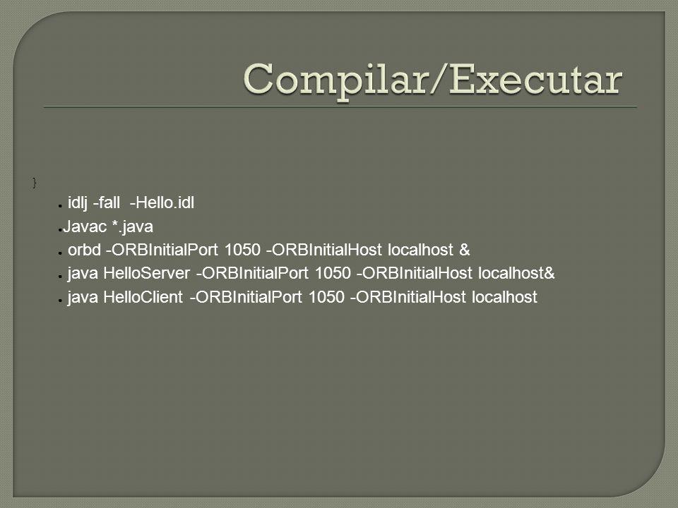 } idlj -fall -Hello.idl Javac *.java orbd -ORBInitialPort 1050 -ORBInitialHost localhost & java HelloServer -ORBInitialPort 1050 -ORBInitialHost localhost& java HelloClient -ORBInitialPort 1050 -ORBInitialHost localhost
