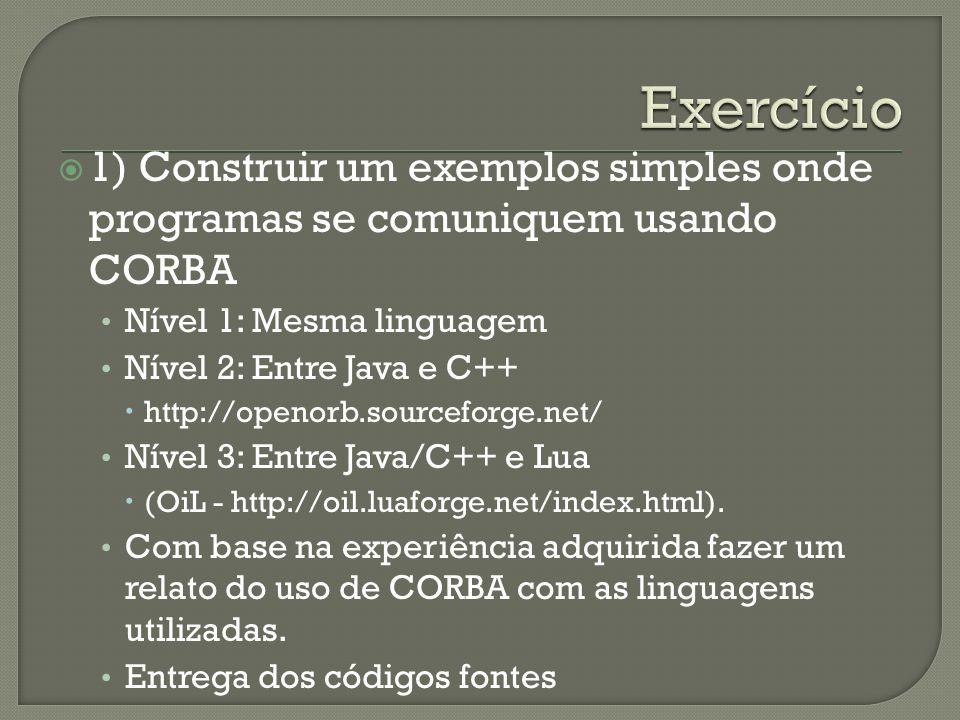 1) Construir um exemplos simples onde programas se comuniquem usando CORBA Nível 1: Mesma linguagem Nível 2: Entre Java e C++ http://openorb.sourceforge.net/ Nível 3: Entre Java/C++ e Lua (OiL - http://oil.luaforge.net/index.html).