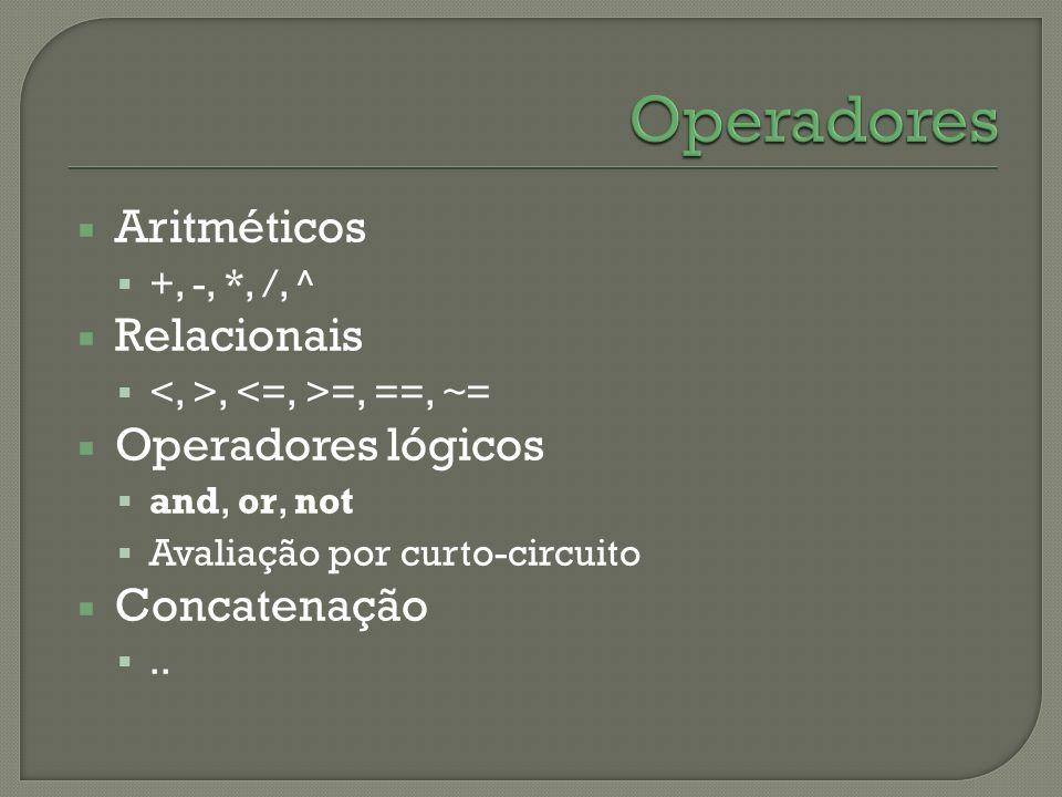 Aritméticos +, -, *, /, ^ Relacionais, =, ==, ~= Operadores lógicos and, or, not Avaliação por curto-circuito Concatenação..