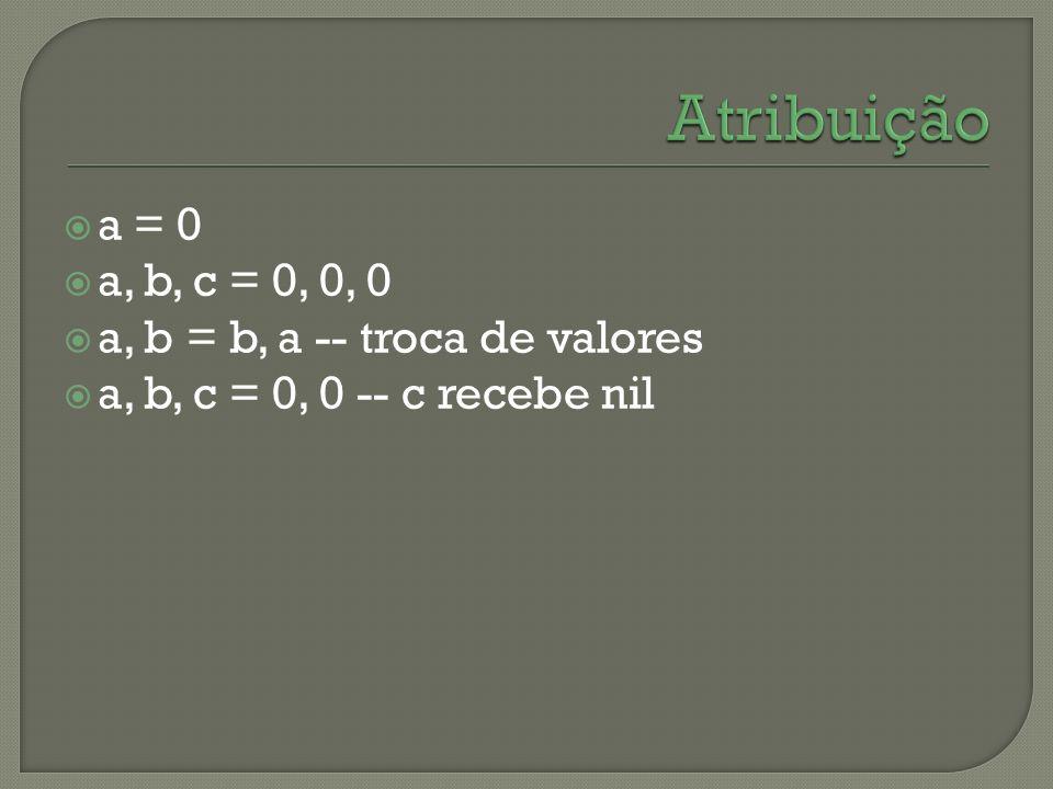 a = 0 a, b, c = 0, 0, 0 a, b = b, a -- troca de valores a, b, c = 0, 0 -- c recebe nil