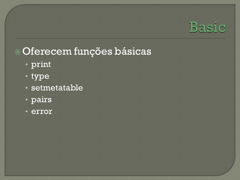 Oferecem funções básicas print type setmetatable pairs error