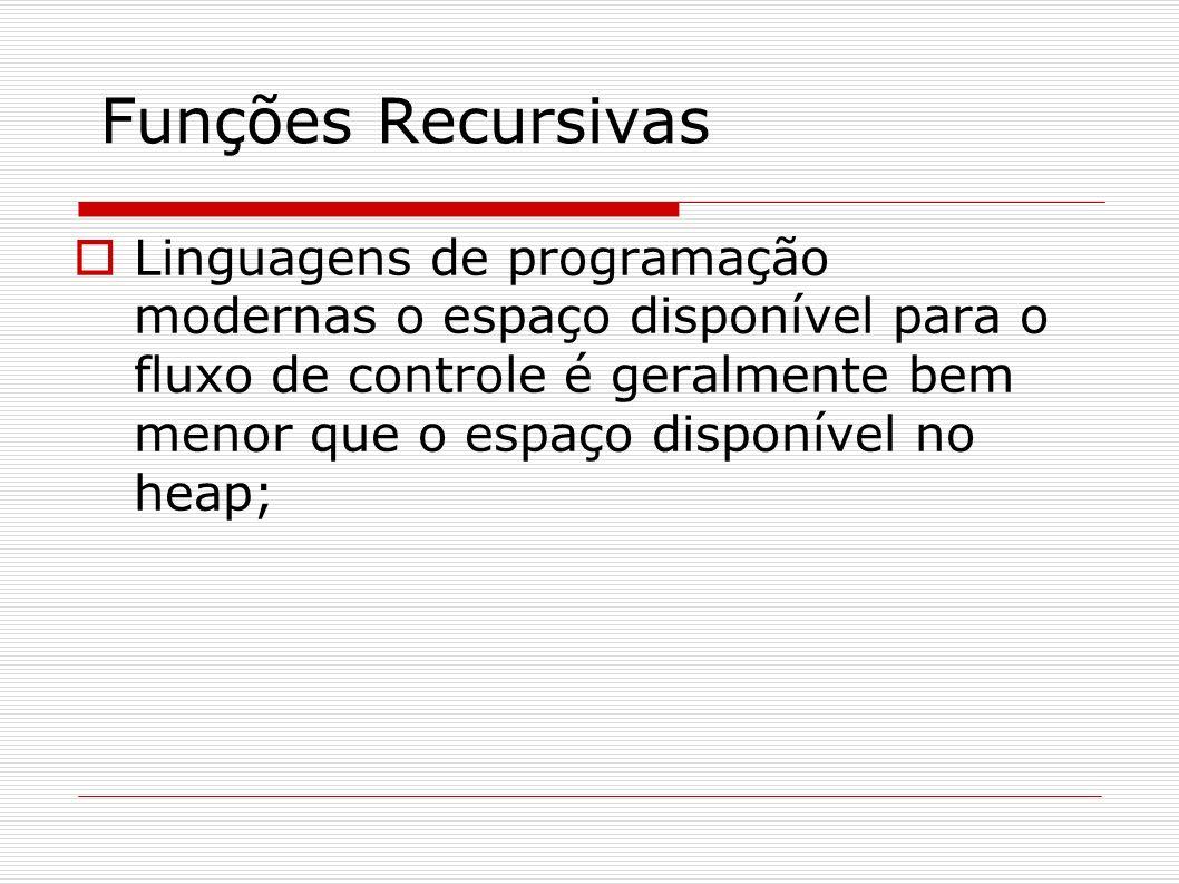 Funções Recursivas Linguagens de programação modernas o espaço disponível para o fluxo de controle é geralmente bem menor que o espaço disponível no h