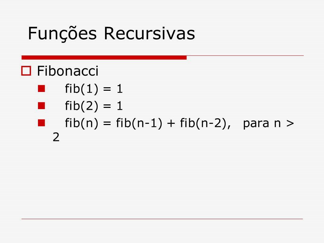 Funções Recursivas Fibonacci fib(1) = 1 fib(2) = 1 fib(n) = fib(n-1) + fib(n-2), para n > 2