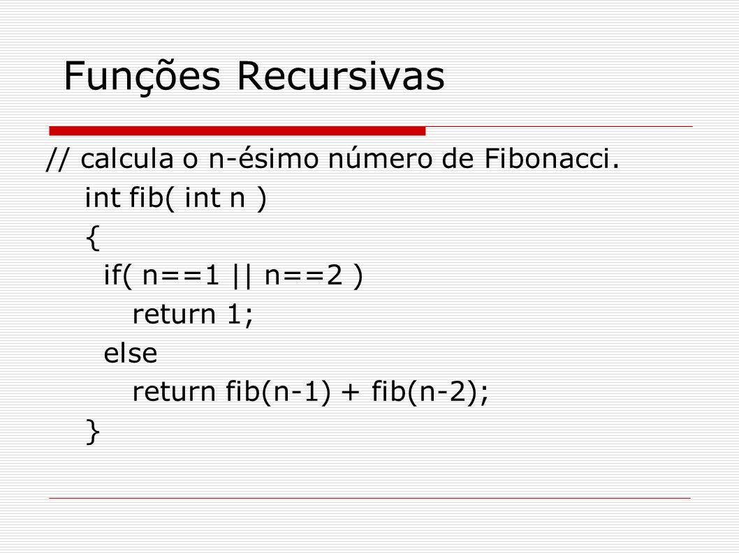 Funções Recursivas // calcula o n-ésimo número de Fibonacci. int fib( int n ) { if( n==1 || n==2 ) return 1; else return fib(n-1) + fib(n-2); }