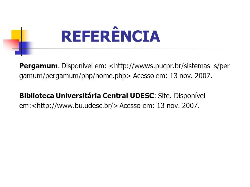 REFERÊNCIA Pergamum. Disponível em: <http://wwws.pucpr.br/sistemas_s/per gamum/pergamum/php/home.php> Acesso em: 13 nov. 2007. Biblioteca Universitári