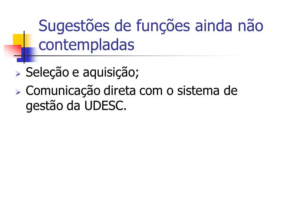 Sugestões de funções ainda não contempladas Seleção e aquisição; Comunicação direta com o sistema de gestão da UDESC.