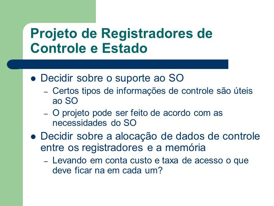 Projeto de Registradores de Controle e Estado Decidir sobre o suporte ao SO – Certos tipos de informações de controle são úteis ao SO – O projeto pode