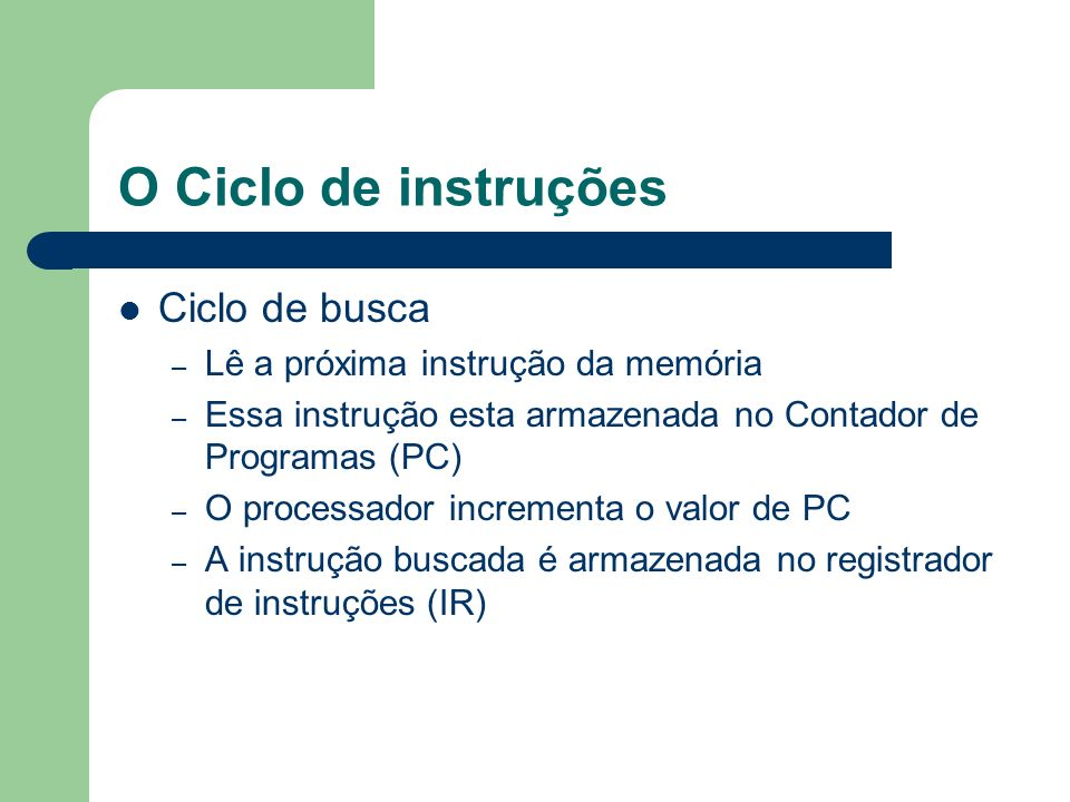 O Ciclo de instruções Ciclo de busca – Lê a próxima instrução da memória – Essa instrução esta armazenada no Contador de Programas (PC) – O processado