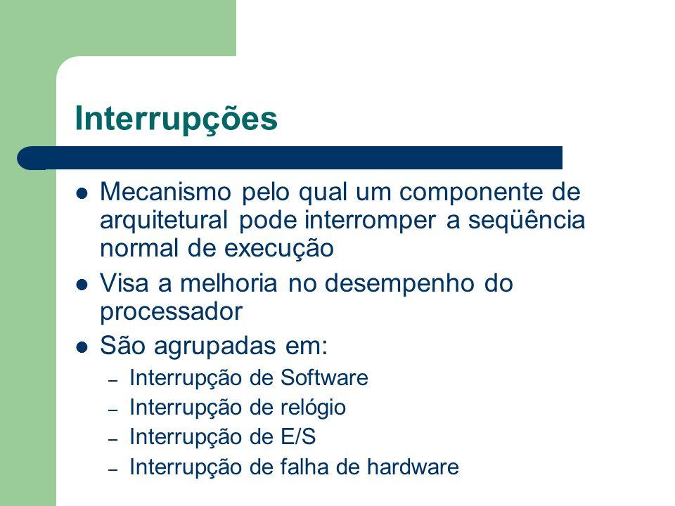 Interrupções Mecanismo pelo qual um componente de arquitetural pode interromper a seqüência normal de execução Visa a melhoria no desempenho do proces