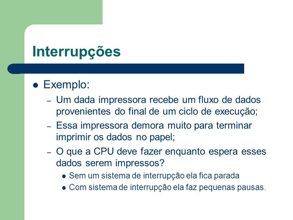 Interrupções Exemplo: – Um dada impressora recebe um fluxo de dados provenientes do final de um ciclo de execução; – Essa impressora demora muito para