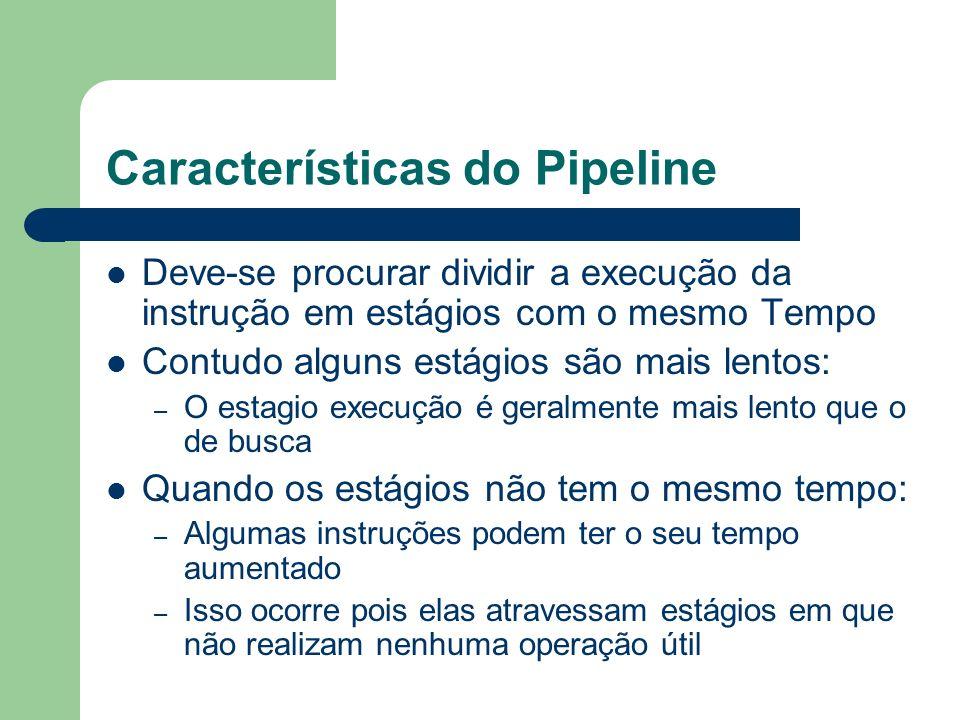 Características do Pipeline Deve-se procurar dividir a execução da instrução em estágios com o mesmo Tempo Contudo alguns estágios são mais lentos: –