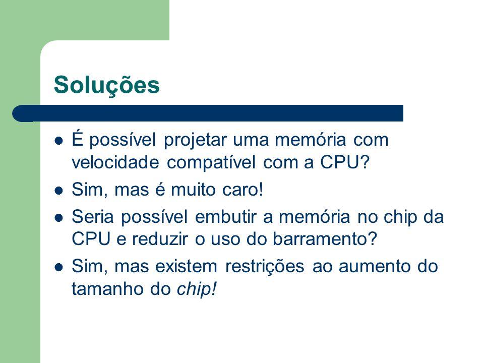 Soluções É possível projetar uma memória com velocidade compatível com a CPU? Sim, mas é muito caro! Seria possível embutir a memória no chip da CPU e