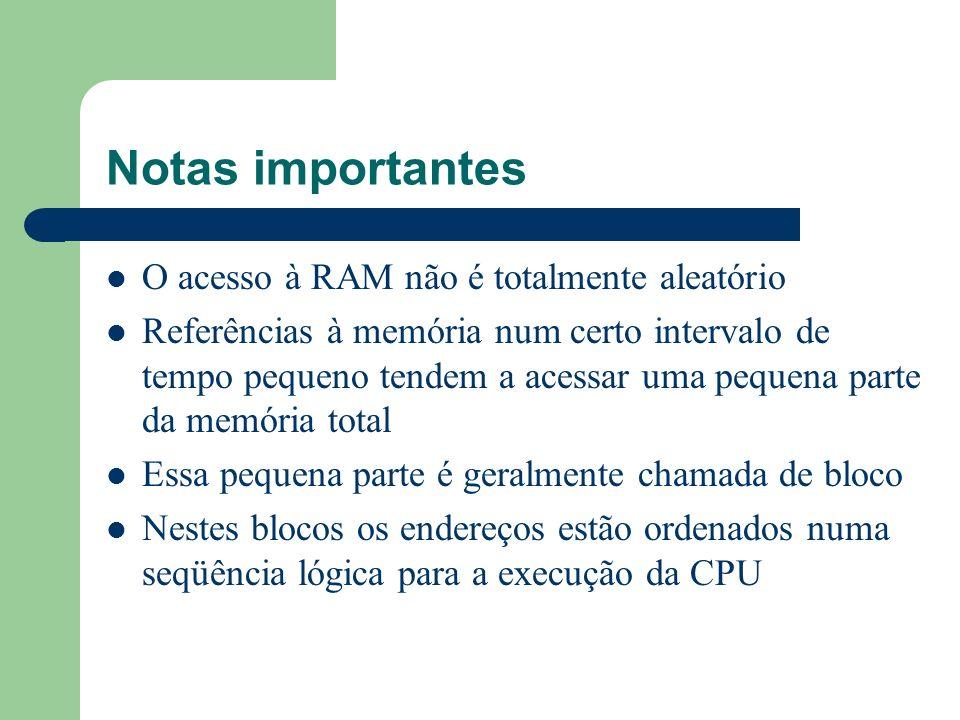 Notas importantes O acesso à RAM não é totalmente aleatório Referências à memória num certo intervalo de tempo pequeno tendem a acessar uma pequena pa
