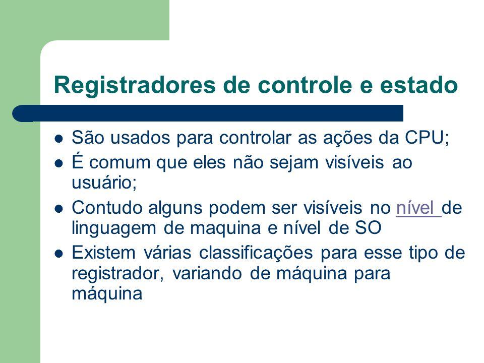 Registradores de controle e estado São usados para controlar as ações da CPU; É comum que eles não sejam visíveis ao usuário; Contudo alguns podem ser