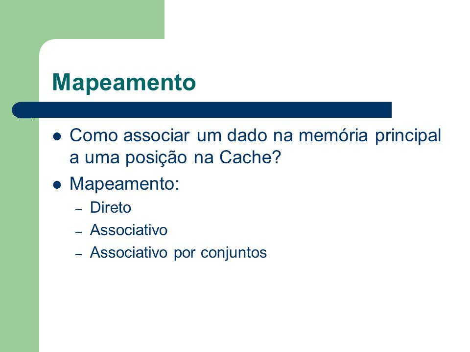 Mapeamento Como associar um dado na memória principal a uma posição na Cache? Mapeamento: – Direto – Associativo – Associativo por conjuntos