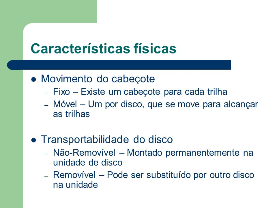 Características físicas Movimento do cabeçote – Fixo – Existe um cabeçote para cada trilha – Móvel – Um por disco, que se move para alcançar as trilha