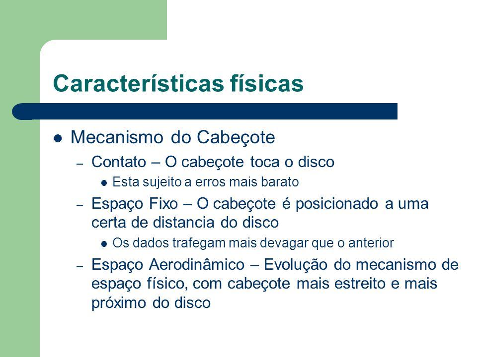 Características físicas Mecanismo do Cabeçote – Contato – O cabeçote toca o disco Esta sujeito a erros mais barato – Espaço Fixo – O cabeçote é posici