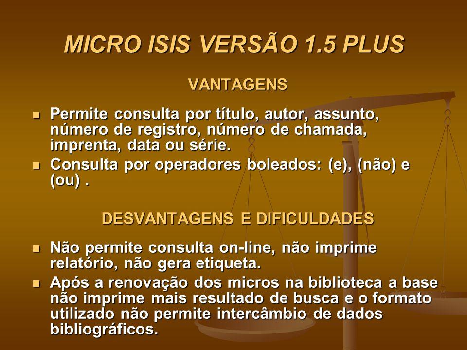 MICRO ISIS VERSÃO 1.5 PLUS VANTAGENS Permite consulta por título, autor, assunto, número de registro, número de chamada, imprenta, data ou série. Perm