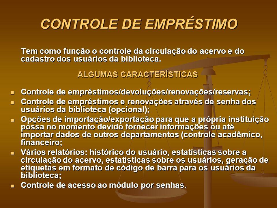 CONTROLE DE EMPRÉSTIMO Tem como função o controle da circulação do acervo e do cadastro dos usuários da biblioteca. ALGUMAS CARACTERÍSTICAS Controle d