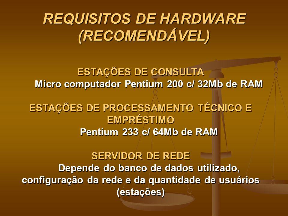 REQUISITOS DE HARDWARE (RECOMENDÁVEL) ESTAÇÕES DE CONSULTA Micro computador Pentium 200 c/ 32Mb de RAM ESTAÇÕES DE PROCESSAMENTO TÉCNICO E EMPRÉSTIMO