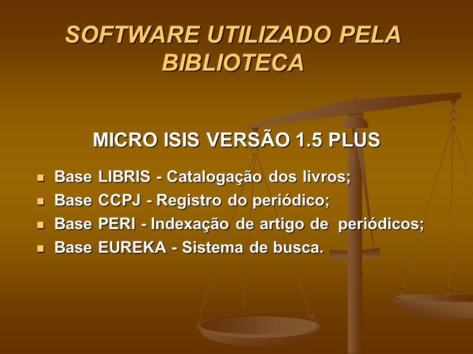SOFTWARE UTILIZADO PELA BIBLIOTECA MICRO ISIS VERSÃO 1.5 PLUS Base LIBRIS - Catalogação dos livros; Base LIBRIS - Catalogação dos livros; Base CCPJ -