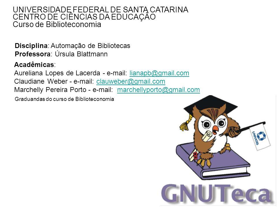 UNIVERSIDADE FEDERAL DE SANTA CATARINA CENTRO DE CIÊNCIAS DA EDUCAÇÃO Curso de Biblioteconomia Acadêmicas: Aureliana Lopes de Lacerda - e-mail: lianap