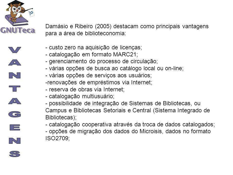 Damásio e Ribeiro (2005) destacam como principais vantagens para a área de biblioteconomia: - custo zero na aquisição de licenças; - catalogação em fo