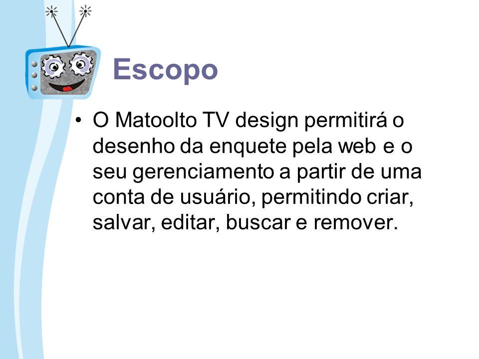 Escopo O Matoolto TV design permitirá o desenho da enquete pela web e o seu gerenciamento a partir de uma conta de usuário, permitindo criar, salvar,