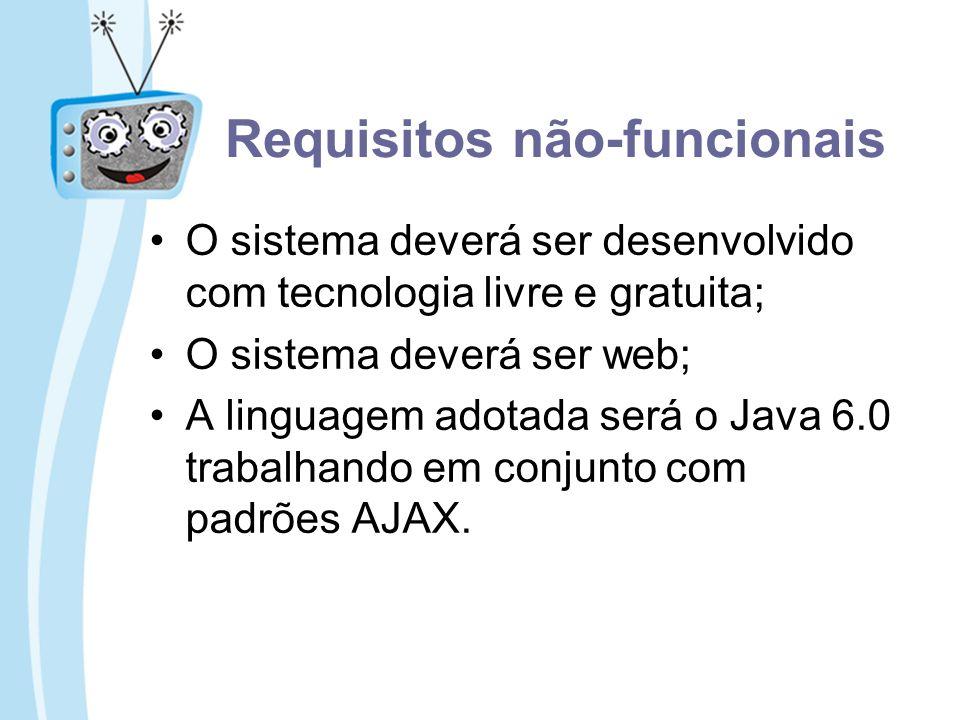 Requisitos não-funcionais O sistema deverá ser desenvolvido com tecnologia livre e gratuita; O sistema deverá ser web; A linguagem adotada será o Java