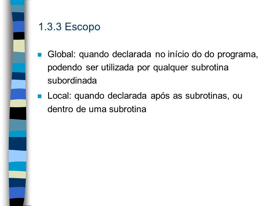 1.3.3 Escopo n Global: quando declarada no início do do programa, podendo ser utilizada por qualquer subrotina subordinada n Local: quando declarada a