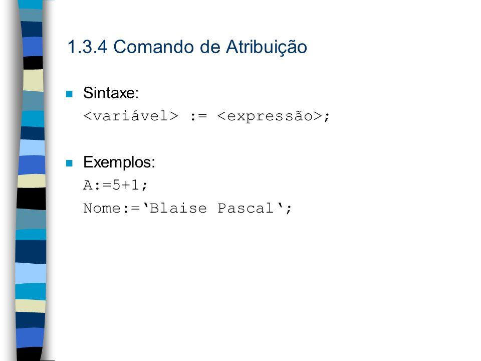 1.3.4 Comando de Atribuição n Sintaxe: := ; n Exemplos: A:=5+1; Nome:=Blaise Pascal;