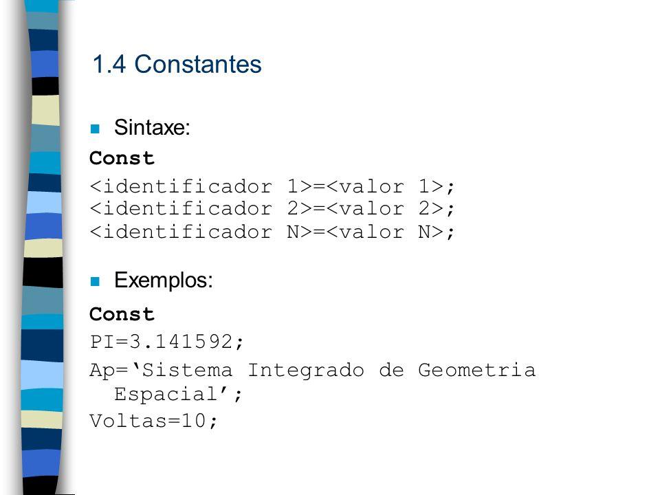 1.4 Constantes n Sintaxe: Const = ; n Exemplos: Const PI=3.141592; Ap=Sistema Integrado de Geometria Espacial; Voltas=10;
