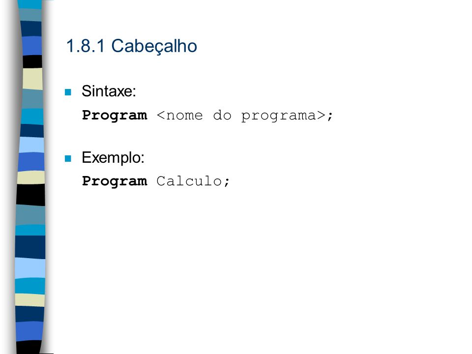 1.8.1 Cabeçalho n Sintaxe: Program ; n Exemplo: Program Calculo;