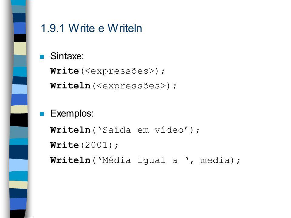 1.9.1 Write e Writeln n Sintaxe: Write( ); Writeln( ); n Exemplos: Writeln(Saída em vídeo); Write(2001); Writeln(Média igual a, media);