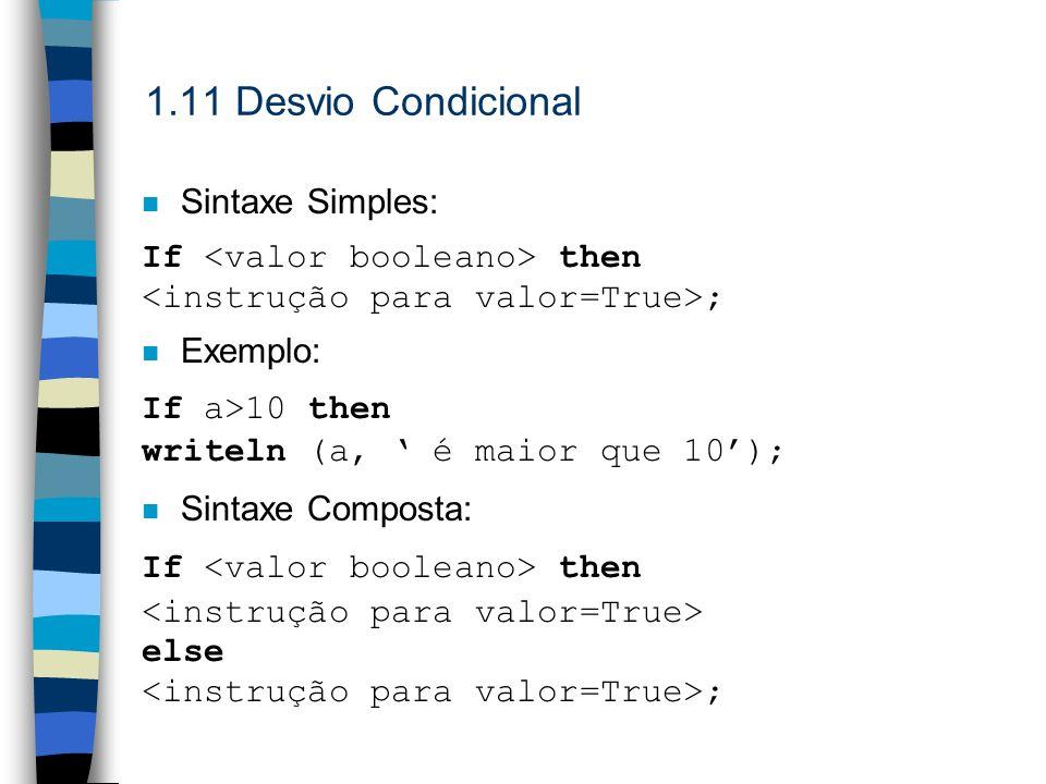 1.11 Desvio Condicional n Sintaxe Simples: If then ; n Exemplo: If a>10 then writeln (a, é maior que 10); n Sintaxe Composta: If then else ;