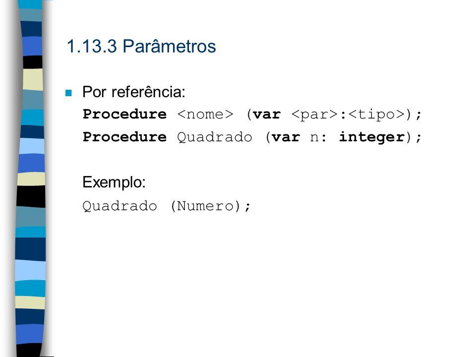 1.13.3 Parâmetros n Por referência: Procedure (var : ); Procedure Quadrado (var n: integer); Exemplo: Quadrado (Numero);