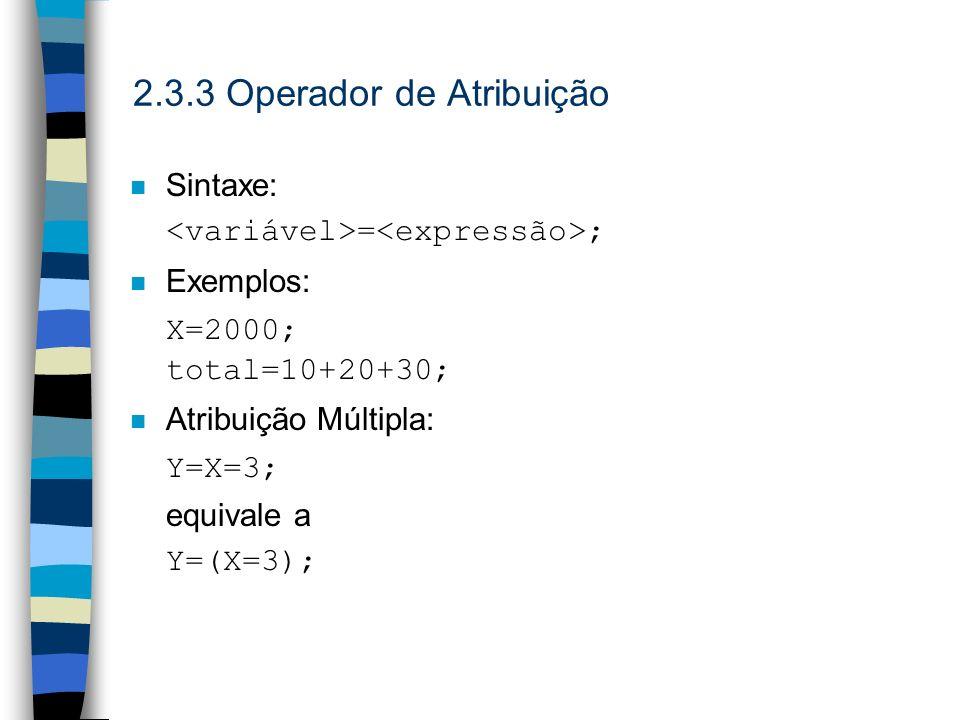 2.3.3 Operador de Atribuição n Sintaxe: = ; n Exemplos: X=2000; total=10+20+30; n Atribuição Múltipla: Y=X=3; equivale a Y=(X=3);