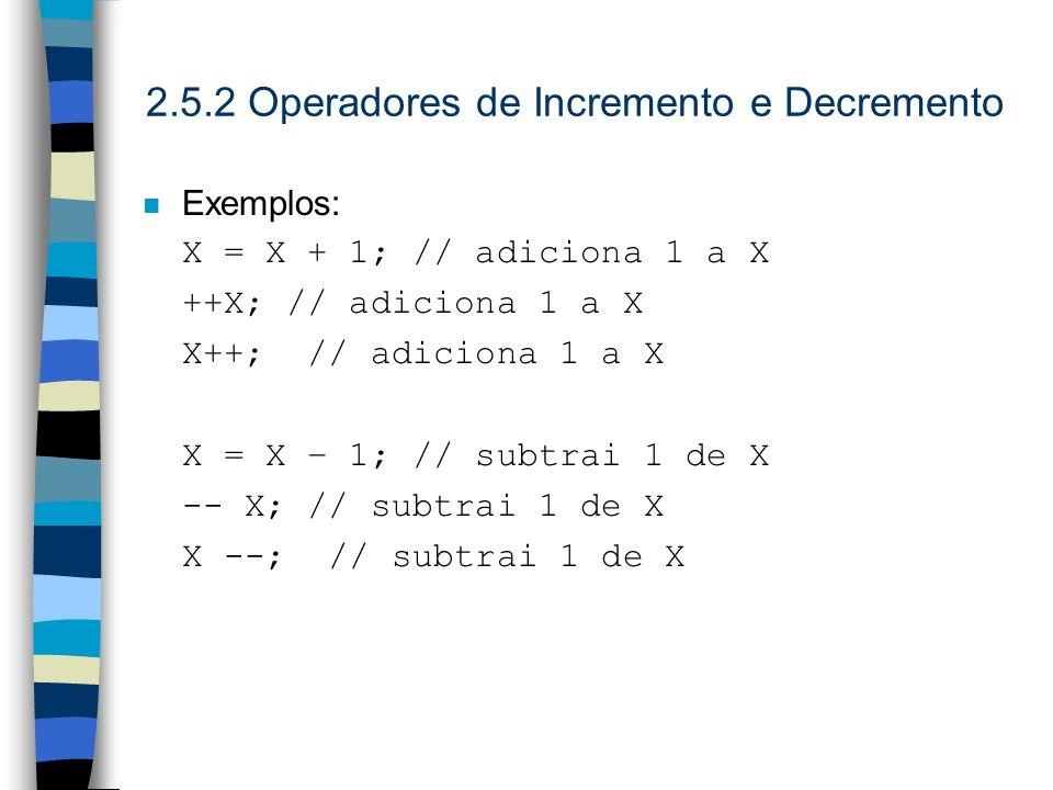2.5.2 Operadores de Incremento e Decremento n Exemplos: X = X + 1; // adiciona 1 a X ++X; // adiciona 1 a X X++; // adiciona 1 a X X = X – 1; // subtr