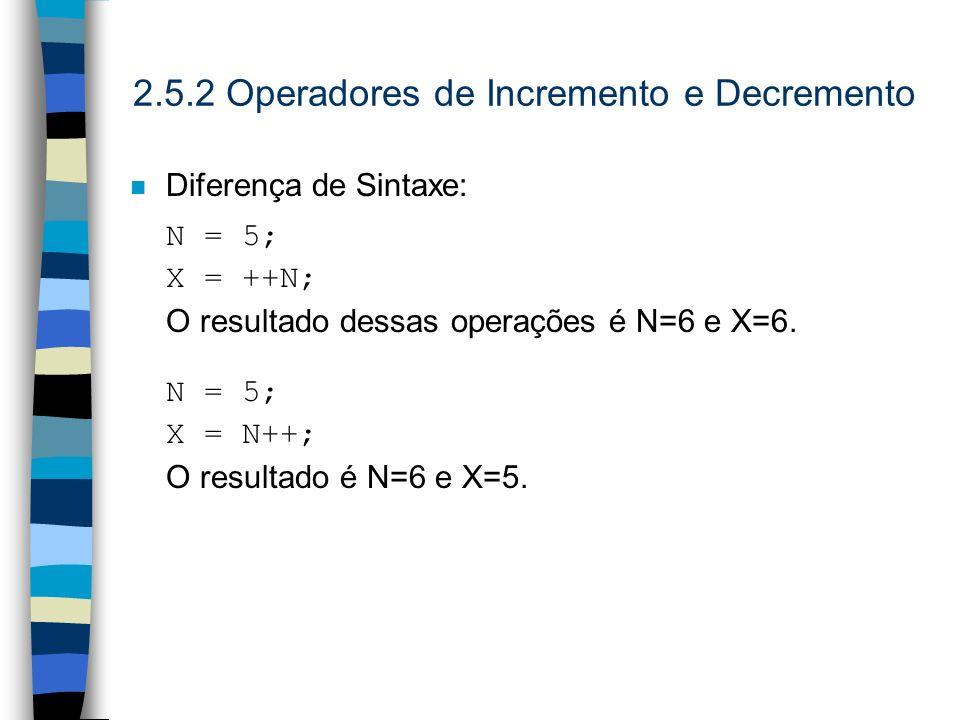 2.5.2 Operadores de Incremento e Decremento n Diferença de Sintaxe: N = 5; X = ++N; O resultado dessas operações é N=6 e X=6. N = 5; X = N++; O result