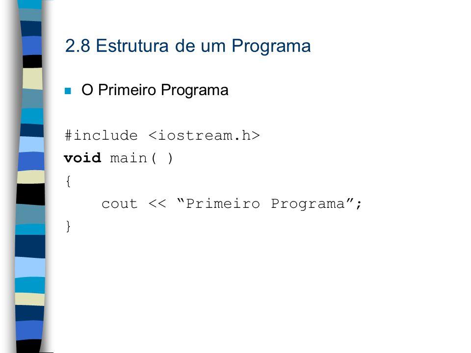 2.8 Estrutura de um Programa O Primeiro Programa #include void main( ) { cout << Primeiro Programa; }