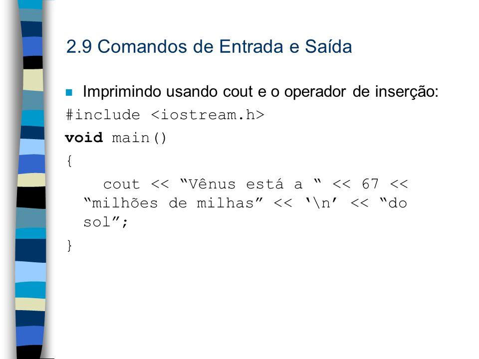 2.9 Comandos de Entrada e Saída Imprimindo usando cout e o operador de inserção: #include void main() { cout << Vênus está a << 67 << milhões de milha