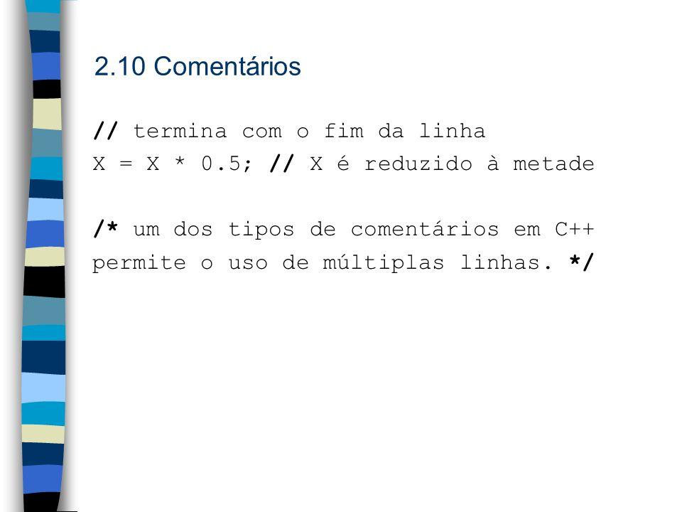 2.10 Comentários // termina com o fim da linha X = X * 0.5; // X é reduzido à metade /* um dos tipos de comentários em C++ permite o uso de múltiplas