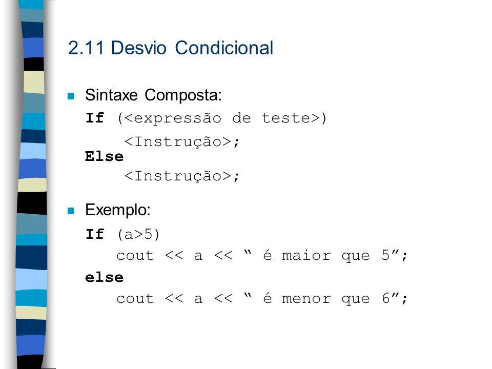 2.11 Desvio Condicional n Sintaxe Composta: If ( ) ; Else ; Exemplo: If (a>5) cout << a << é maior que 5; else cout << a << é menor que 6;